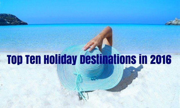 The Top Ten Holiday Destinations in 2016 by The Travel Expert